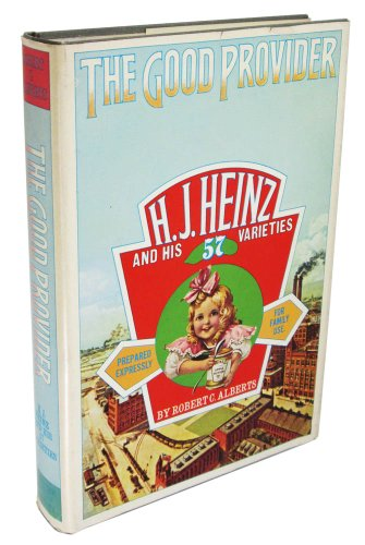The Good Provider: H. J. Heinz and his 57 varieties (9780395171264) by Alberts, Robert C