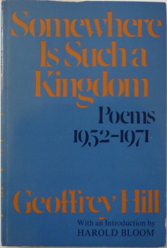 SOMEWHERE IS SUCH A KINGDOM. Poems 1952-1971. With an Introduction by Harold Bloom: Hill, Geoffrey