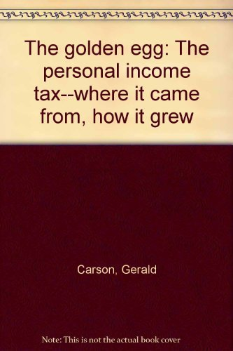 The golden egg: The personal income tax--where it came from, how it grew: Carson, Gerald