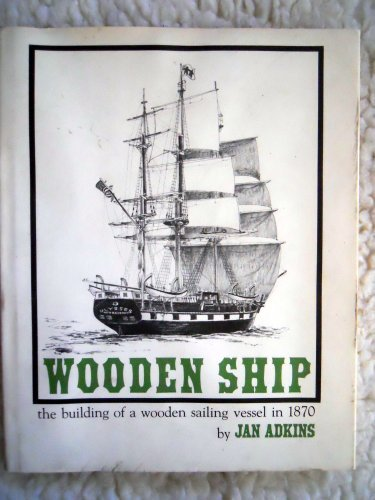 Wooden Ship: The building of a wooden sailing vessel in 1870: Adkins, Jan