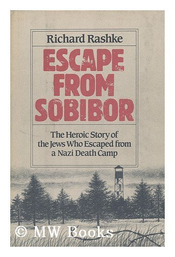 Escape from Sobibor: The Heroic Story of the Jews Who Escaped from a Nazi Death Camp: Richard ...