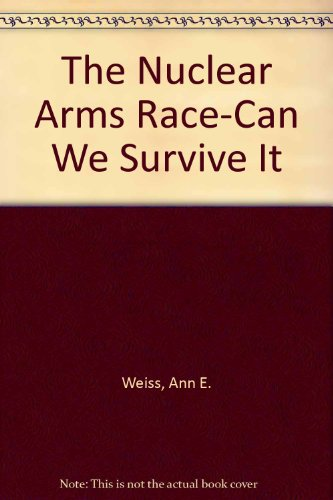 The Nuclear Arms Race-Can We Survive It: Weiss, Ann E.