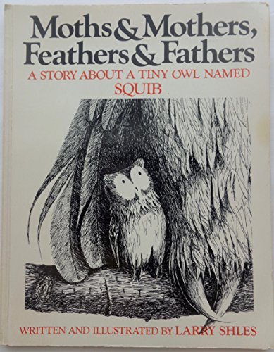 Moths and Mothers, Feathers and Fathers a Story About a Tiny Owl Named Squib: Larry Shles