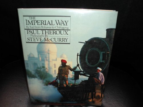 The Imperial Way. By Rail From Peshwar To Chittagong: Theroux, Paul; McCurry, Steve (photographs)