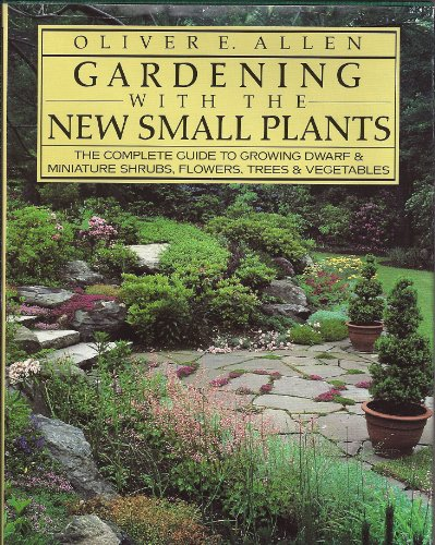 9780395393956: Gardening With the New Small Plants: The Complete Guide to Growing Dwarf and Miniature Shrubs, Flowers, Trees, and Vegetables
