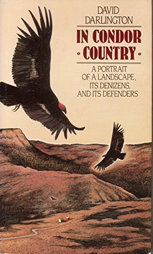 In Condor Country: A Portrait of a Landscape, Its Denizens, and Its Defenders: David Darlington
