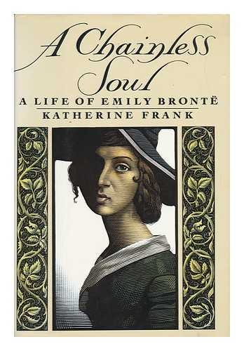 A CHAINLESS SOUL - A LIFE OF EMILY BRONTE: Katherine Frank