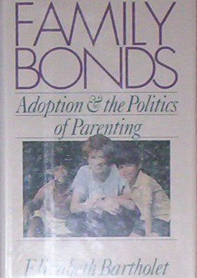 Family Bonds: Adoption and the Politics of Parenting: Bartholet, Elizabeth