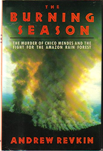 Burning Season The Murder of Chico Mendes and the Fight for the Amazon Rain Forest: Revkin