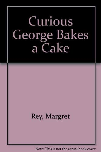 Curious George Bakes a Cake: Rey, Margret; H.A.