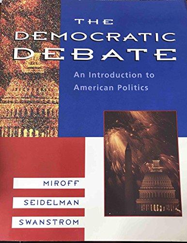 The Democratic Debate: An Introduction to American Politics: Miroff, Bruce, Seidelman, Raymond, ...