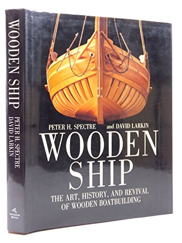 Wooden Ship: The Art, History and Revival of Wooden Boat Building: Spectre, Peter H.; Larkin, David