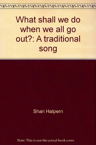What shall we do when we all go out?: A traditional song: Halpern, Shari