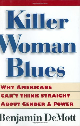 Killer Woman Blues: Why Americans Can't Think Straight About Gender and Power (0395843669) by Benjamin DeMott