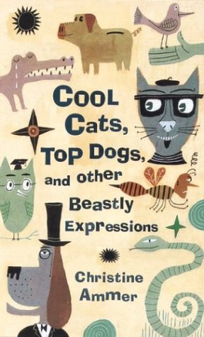 Cool Cats, Top Dogs, and Other Beastly Expressions (9780395957301) by Christine Ammer