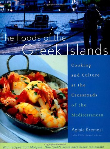 The Foods of the Greek Islands: Cooking and Culture at the Crossroads of the Mediterranean: Kremezi...