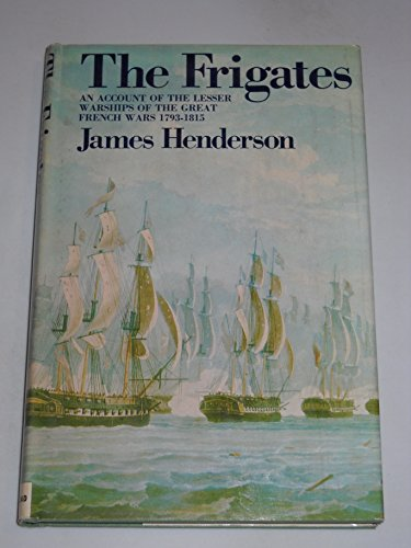 The Frigates: An Account of the Lesser Warships of the Wars from 1793 to 1815: Henderson, James
