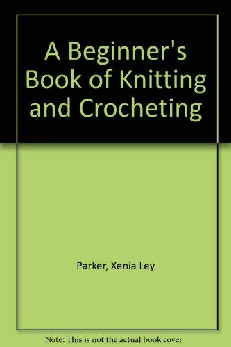 A Beginner's Book of Knitting and Crocheting: Xenia Ley Parker