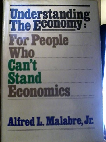 Understanding the economy: For people who can't stand economics: Malabre, Alfred L