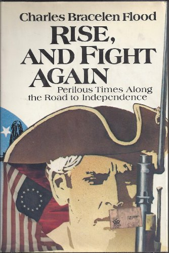 Rise, and Fight Again: Perilous Times Along the Road to Independence: Flood, Charles Bracelen