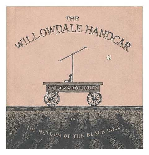 The Wilowdale Handcar, or the Return of the Black Doll: Gorey, Edward