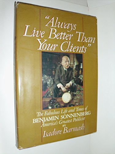 Always Live Better Than Your Clients: The Fabulous Life and Times of Benjamin Sonnenberg, America&#...