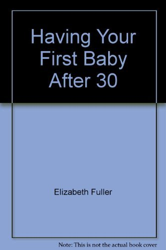 9780396084259: Having Your First Baby After Thirty: A Personal Journey from Infertility to Childbirth