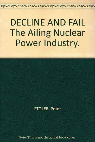 Decline and fail: The ailing nuclear power industry: Stoler, Peter