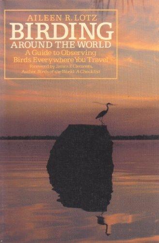 BIRDING AROUND THE WORLD - A Guide: Lotz, Aileen