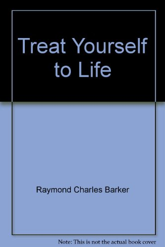 Treat yourself to life: Barker, Raymond Charles