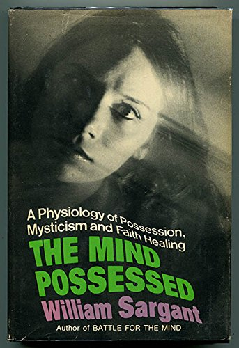 The Mind Possessed: A Physiology of Possession, Mysticism, and Faith Healing: Sargant, William ...