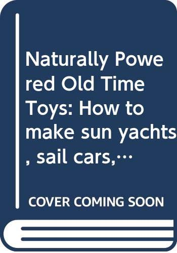 9780397013081: Naturally Powered Old Time Toys: How to make sun yachts, sail cars, a monkey on a string, and other moving toys