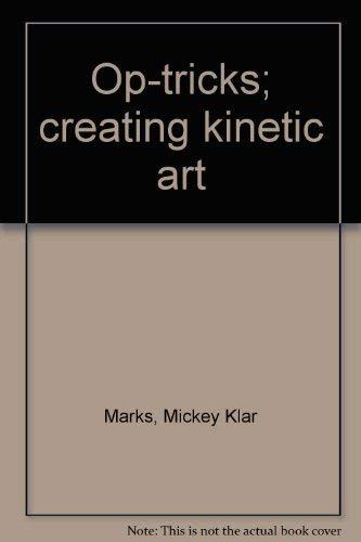 Op-tricks: Creating Kinetic Art: Marks, Mickey Klar; Alberts, Edith (illustrator) Rosenfeld, David ...
