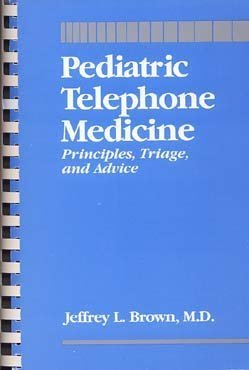 Pediatric Telephone Medicine: Principles, Triage, and Advice: Brown, Jeffrey L.