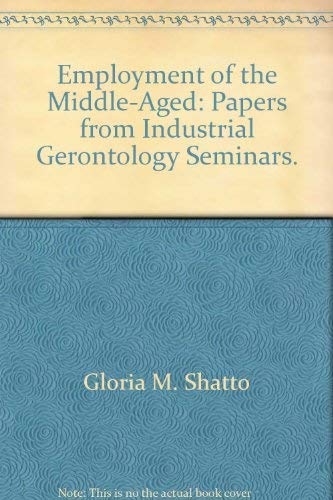 Employment of the Middle-Aged: Papers from Industrial Gerontology Seminars / ed. by Gloria M. Shatto