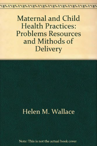 Maternal and child health practices;: Problems, resources, and methods of delivery: Wallace, Helen M