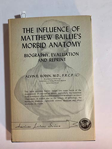 The influence of Matthew Baillie's Morbid anatomy;: Biography, evaluation, and reprint, (...
