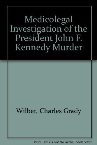 Medicolegal Investigation of the President John F.: Wilber, Charles Grady