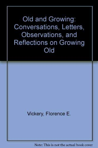 Old and Growing: Conversations, Letters, Observations, and: Vickery, Florence E.