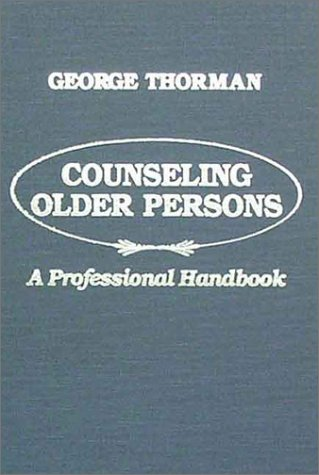 Counseling Older Persons: A Professional Handbook: Thorman, George