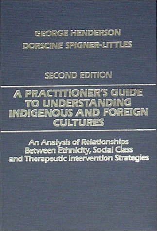 A Practitioner's Guide to Understanding Indigenous and Foreign Cultures: An Analysis of Relationships Between Ethnicity, Social Class and Therapeutic Intervention Strategies (0398065934) by George Henderson; Dorscine, Ph.D. Spigner-Littles