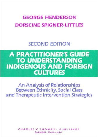 A Practitioner's Guide to Understanding Indigenous and Foreign Cultures: An Analysis of Relationships Between Ethnicity, Social Class and Therapeutic Intervention Strategies (9780398065942) by Henderson, George; Spigner-Littles, Dorscine, Ph.D.