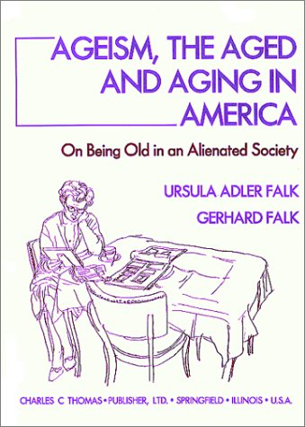 9780398067663: Ageism, the Aged, and Aging in America: On Being Old in an Alienated Society
