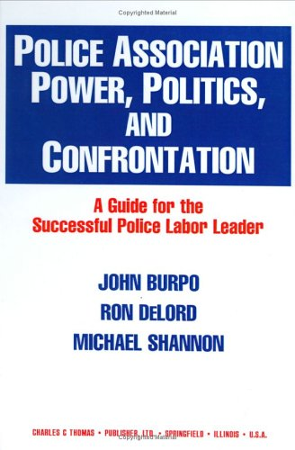 Police Association Power, Politics, and Confrontation: A Guide for the Successful Police Labor ...