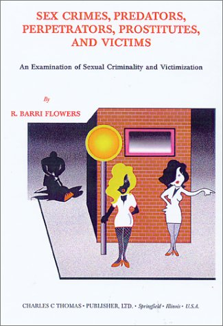9780398071264: Sex Crimes, Predators, Perpetrators, Prostitutes, and Victims: An Examination of Sexual Criminality and Victimization