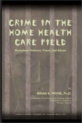 9780398074043: Crime in the Home Health Care Field: Workplace Violence, Fraud, and Abuse