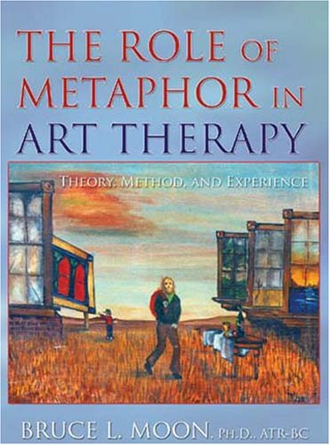 The Role of Metaphor in Art Therapy: Theory, Method, and Experience: Bruce L. Moon