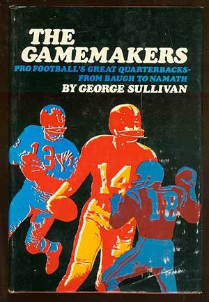 The Gamemakers: Pro Football's Great Quarterbacks--From Baugh: Sullivan, George,