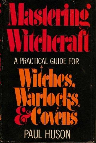 Mastering Witchcraft: A Practical Guide for Witches,: Paul Huson