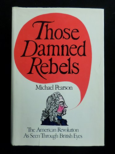 9780399108006: Those Damned Rebels; The American Revolution As Seen Through British Eyes.